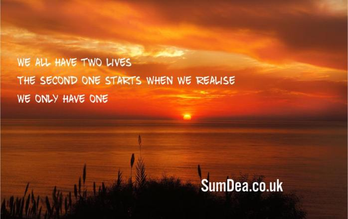 We all have two lives. The second one starts when we realise we only have one